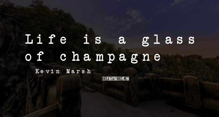 Kevin Marsh Sayings: Life is a glass of champagne