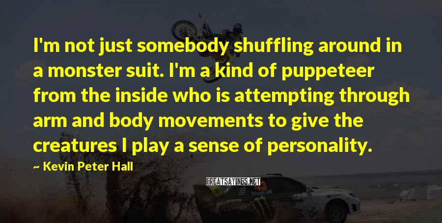 Kevin Peter Hall Sayings: I'm not just somebody shuffling around in a monster suit. I'm a kind of puppeteer