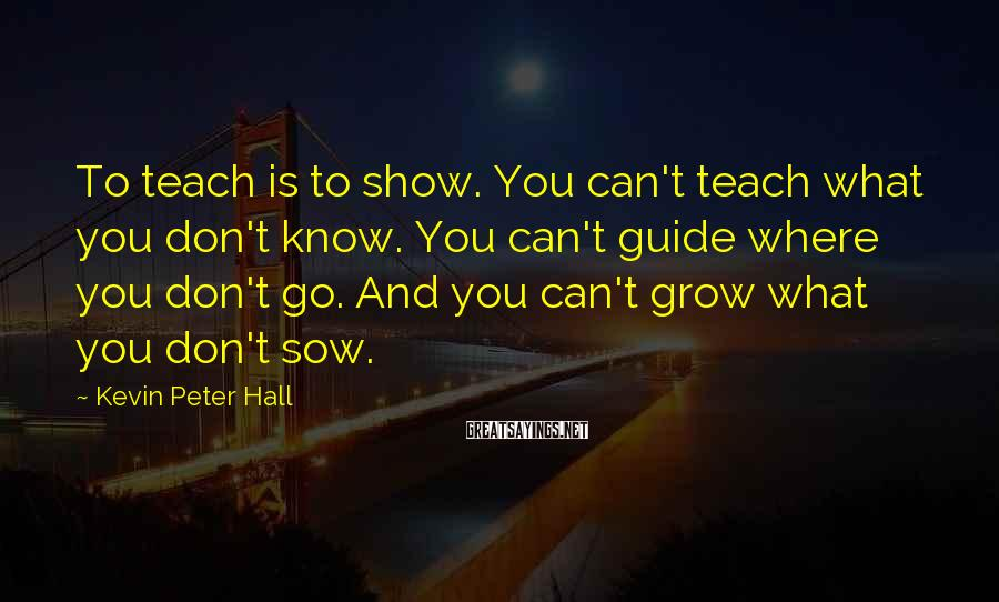 Kevin Peter Hall Sayings: To teach is to show. You can't teach what you don't know. You can't guide