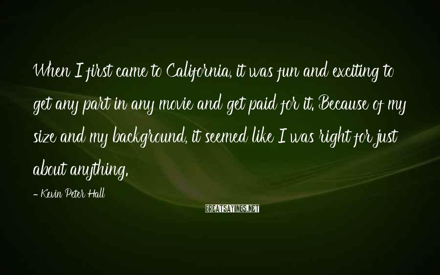 Kevin Peter Hall Sayings: When I first came to California, it was fun and exciting to get any part