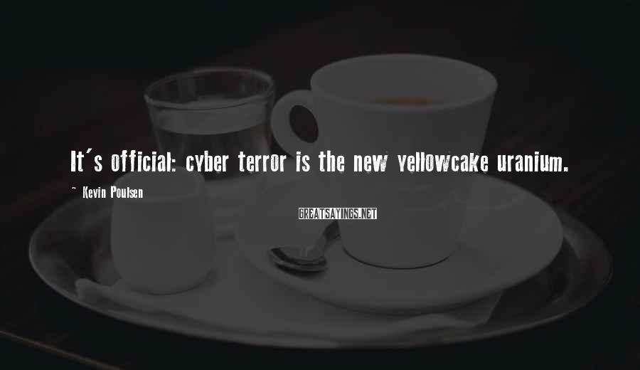Kevin Poulsen Sayings: It's official: cyber terror is the new yellowcake uranium.