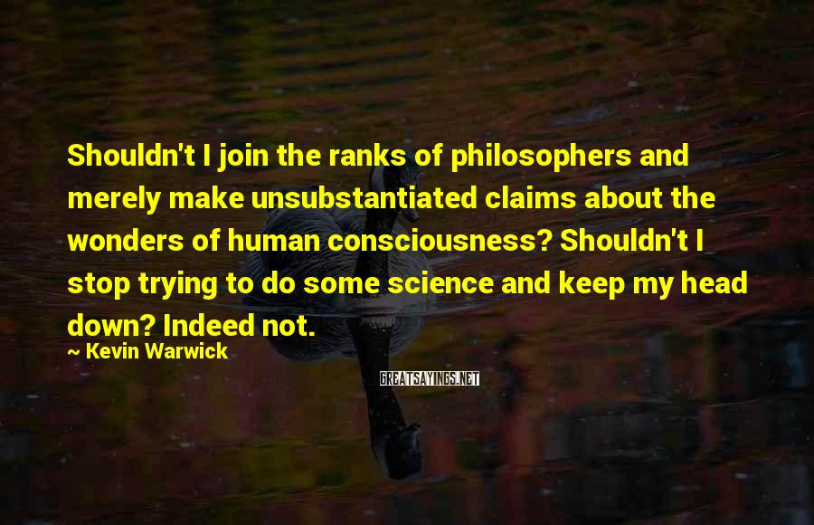 Kevin Warwick Sayings: Shouldn't I join the ranks of philosophers and merely make unsubstantiated claims about the wonders