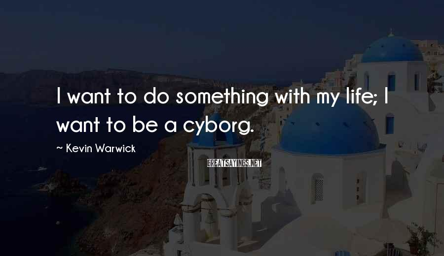 Kevin Warwick Sayings: I want to do something with my life; I want to be a cyborg.