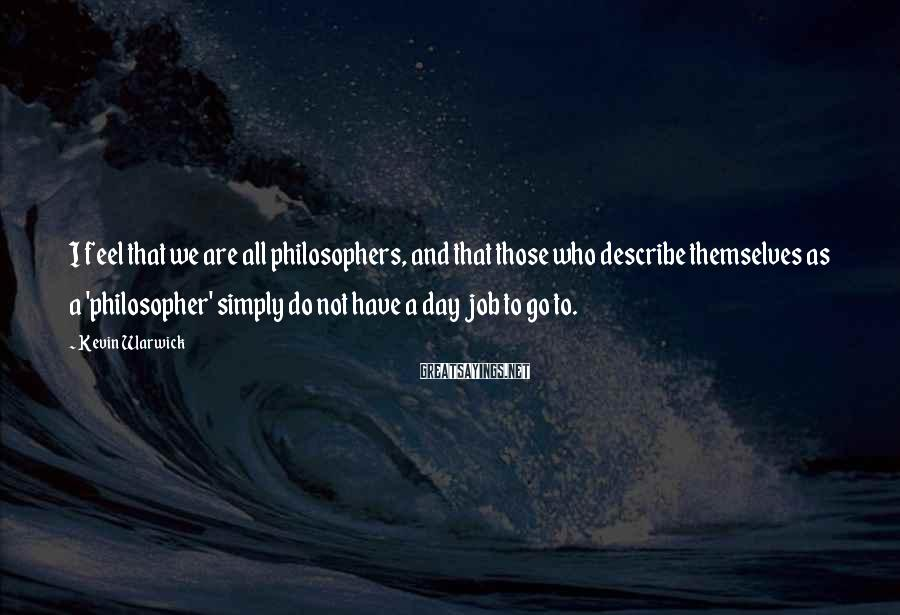 Kevin Warwick Sayings: I feel that we are all philosophers, and that those who describe themselves as a