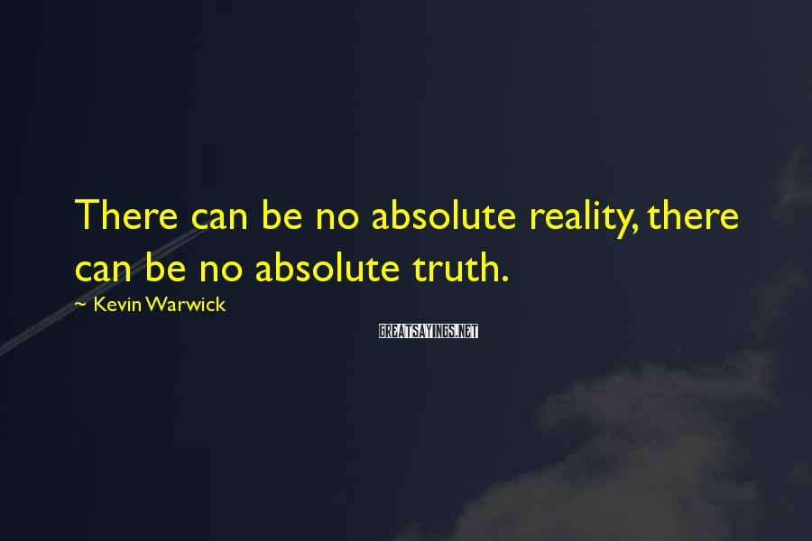 Kevin Warwick Sayings: There can be no absolute reality, there can be no absolute truth.