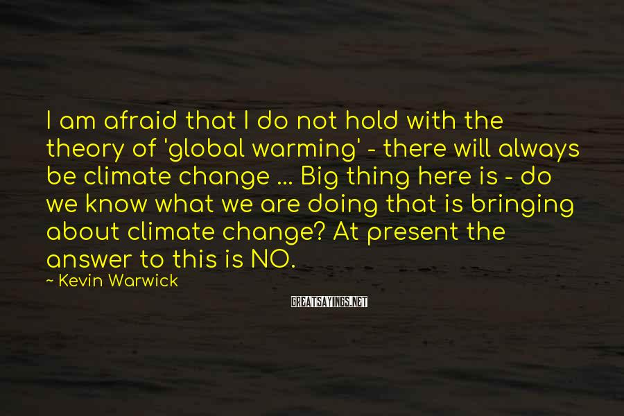 Kevin Warwick Sayings: I am afraid that I do not hold with the theory of 'global warming' -