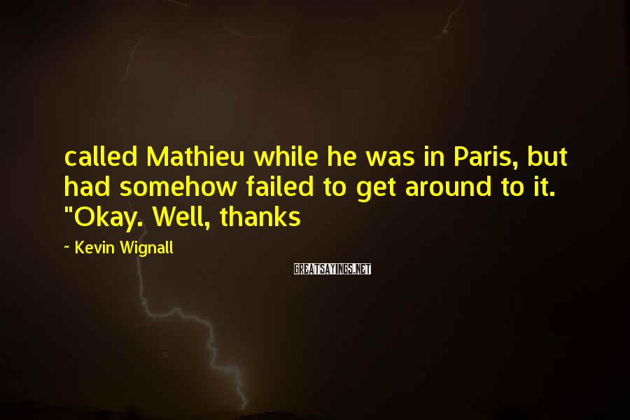 Kevin Wignall Sayings: called Mathieu while he was in Paris, but had somehow failed to get around to