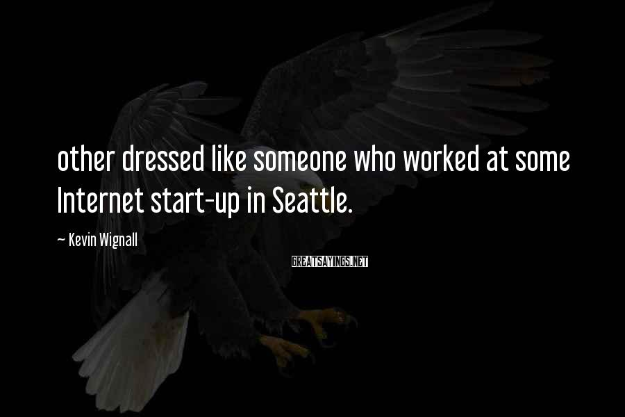 Kevin Wignall Sayings: other dressed like someone who worked at some Internet start-up in Seattle.