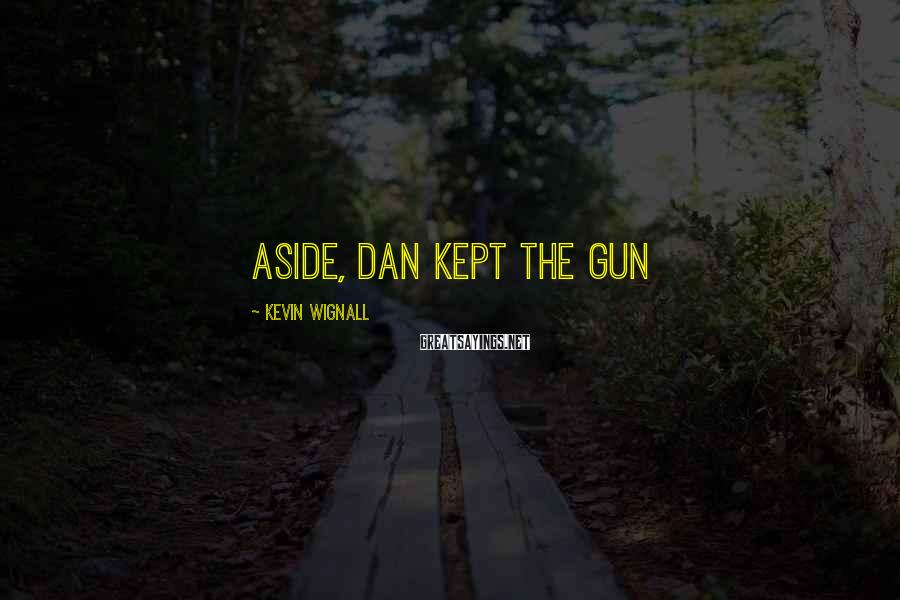 Kevin Wignall Sayings: aside, Dan kept the gun