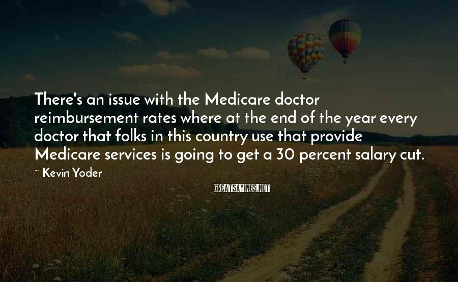Kevin Yoder Sayings: There's an issue with the Medicare doctor reimbursement rates where at the end of the