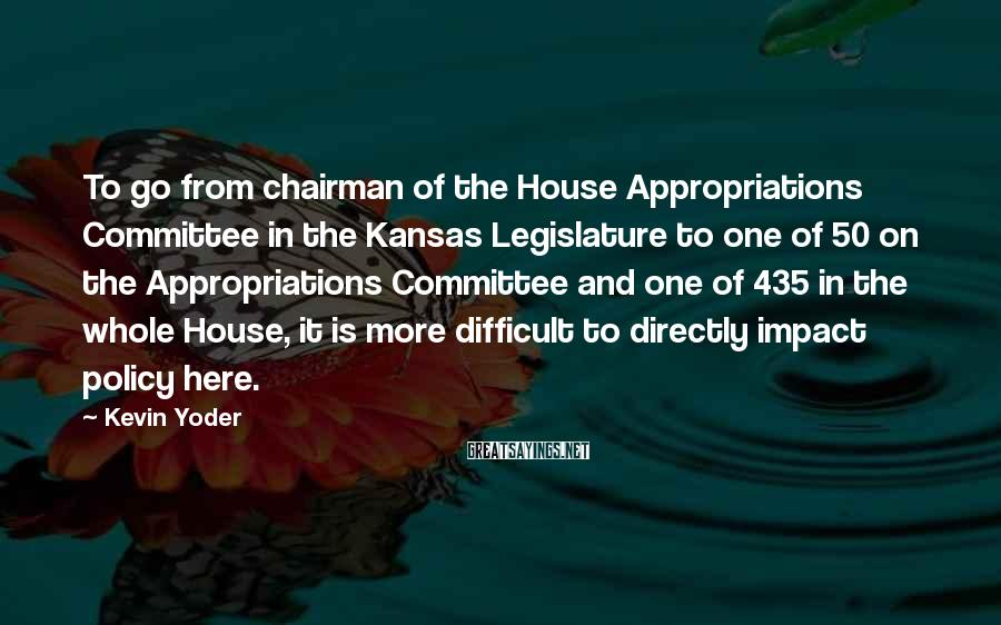 Kevin Yoder Sayings: To go from chairman of the House Appropriations Committee in the Kansas Legislature to one