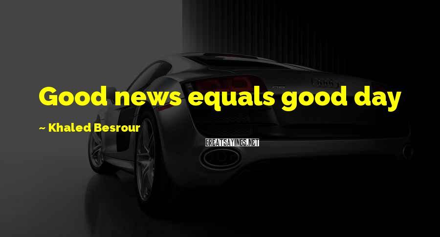 Khaled Besrour Sayings: Good news equals good day