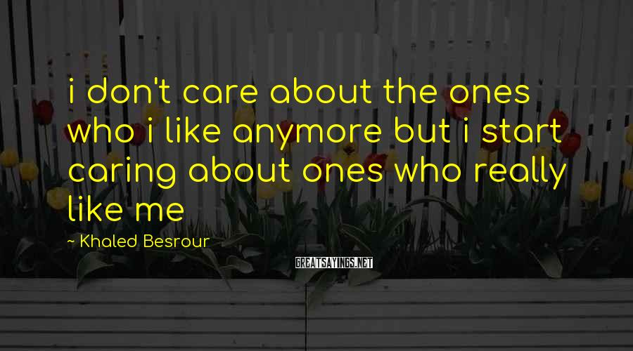 Khaled Besrour Sayings: i don't care about the ones who i like anymore but i start caring about