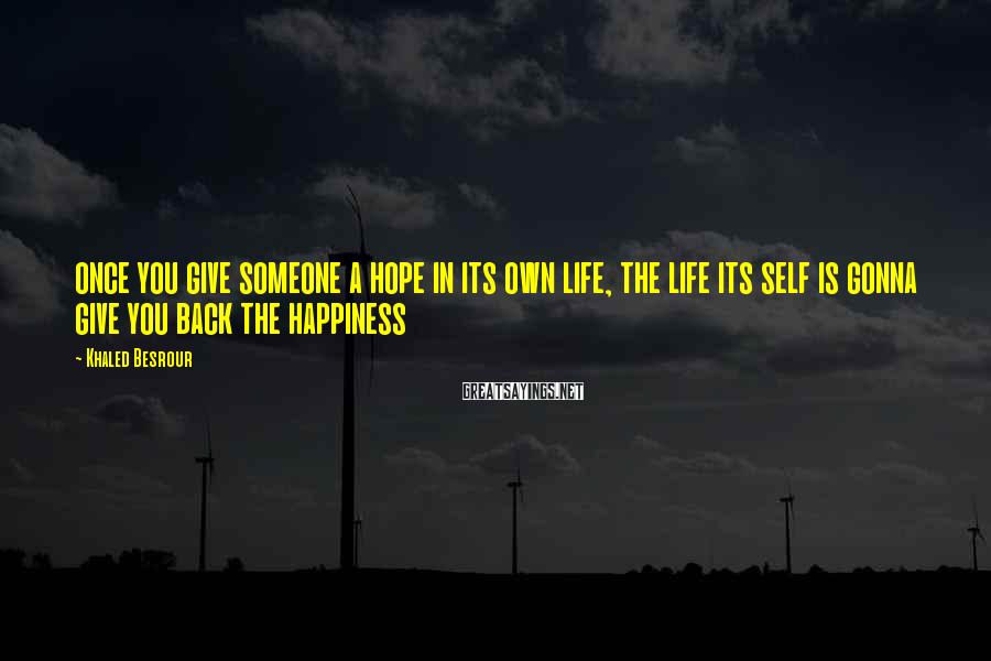 Khaled Besrour Sayings: once you give someone a hope in its own life, the life its self is