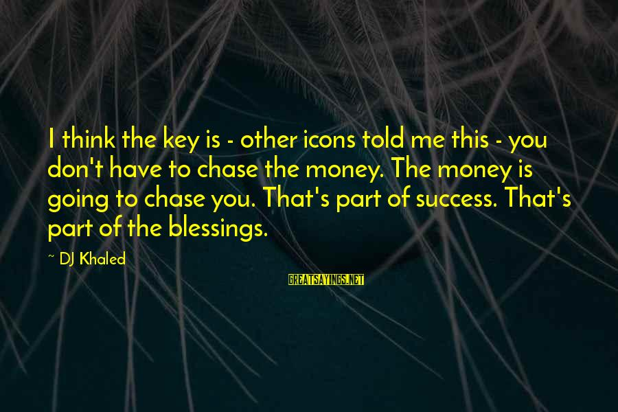 Khaled's Sayings By DJ Khaled: I think the key is - other icons told me this - you don't have