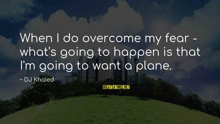 Khaled's Sayings By DJ Khaled: When I do overcome my fear - what's going to happen is that I'm going