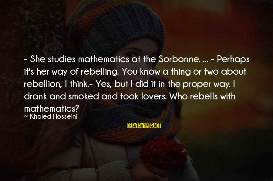 Khaled's Sayings By Khaled Hosseini: - She studies mathematics at the Sorbonne. ... - Perhaps it's her way of rebelling.