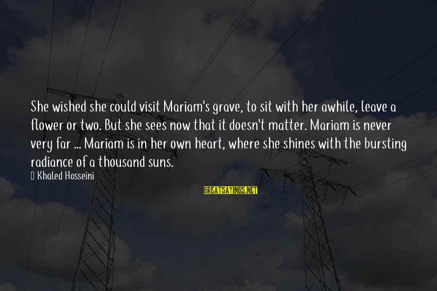 Khaled's Sayings By Khaled Hosseini: She wished she could visit Mariam's grave, to sit with her awhile, leave a flower