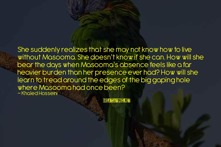 Khaled's Sayings By Khaled Hosseini: She suddenly realizes that she may not know how to live without Masooma. She doesn't