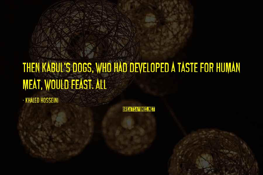 Khaled's Sayings By Khaled Hosseini: Then Kabul's dogs, who had developed a taste for human meat, would feast. All