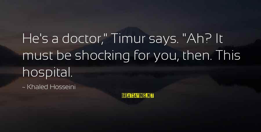 """Khaled's Sayings By Khaled Hosseini: He's a doctor,"""" Timur says. """"Ah? It must be shocking for you, then. This hospital."""