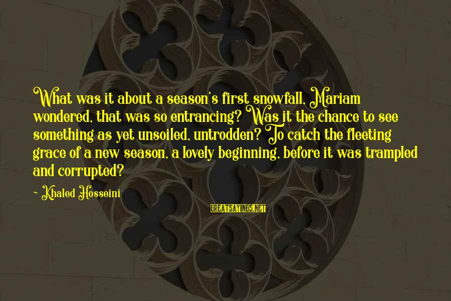 Khaled's Sayings By Khaled Hosseini: What was it about a season's first snowfall, Mariam wondered, that was so entrancing? Was