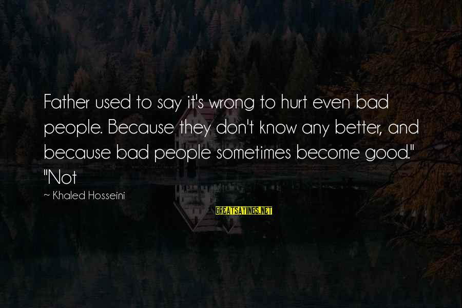 Khaled's Sayings By Khaled Hosseini: Father used to say it's wrong to hurt even bad people. Because they don't know