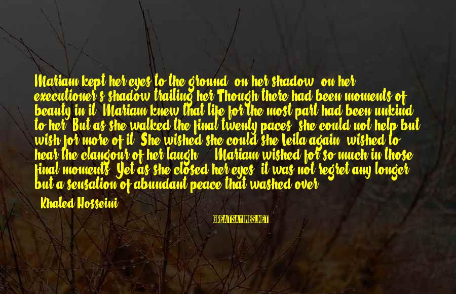Khaled's Sayings By Khaled Hosseini: Mariam kept her eyes to the ground, on her shadow, on her executioner's shadow trailing