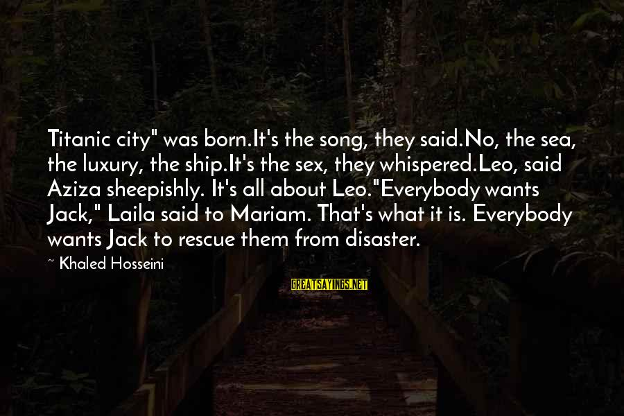 """Khaled's Sayings By Khaled Hosseini: Titanic city"""" was born.It's the song, they said.No, the sea, the luxury, the ship.It's the"""