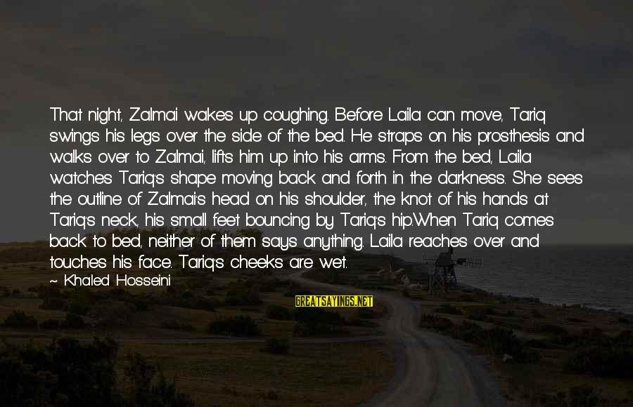 Khaled's Sayings By Khaled Hosseini: That night, Zalmai wakes up coughing. Before Laila can move, Tariq swings his legs over