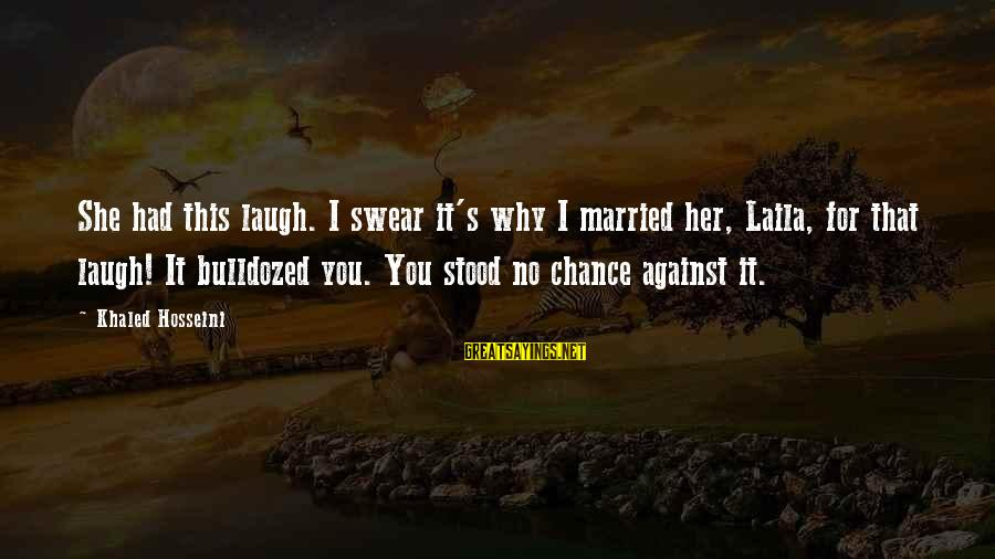Khaled's Sayings By Khaled Hosseini: She had this laugh. I swear it's why I married her, Laila, for that laugh!