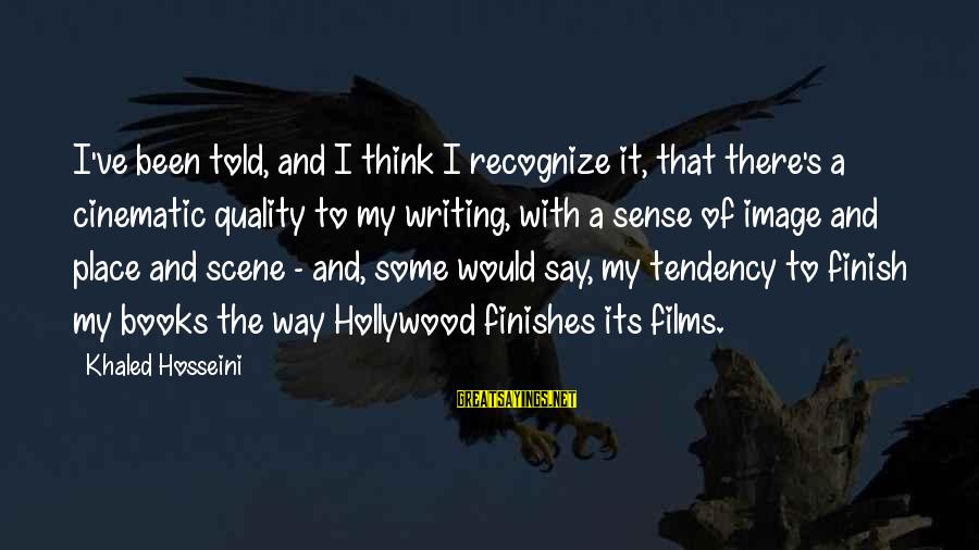 Khaled's Sayings By Khaled Hosseini: I've been told, and I think I recognize it, that there's a cinematic quality to