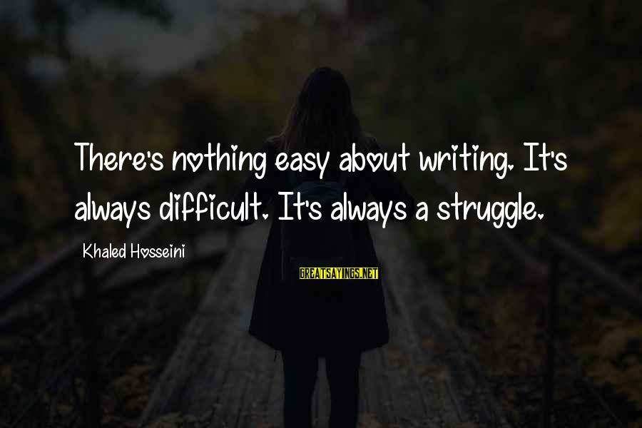 Khaled's Sayings By Khaled Hosseini: There's nothing easy about writing. It's always difficult. It's always a struggle.