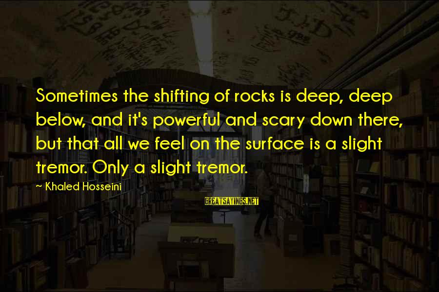 Khaled's Sayings By Khaled Hosseini: Sometimes the shifting of rocks is deep, deep below, and it's powerful and scary down