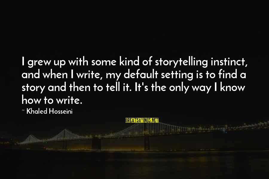 Khaled's Sayings By Khaled Hosseini: I grew up with some kind of storytelling instinct, and when I write, my default