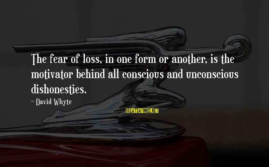 Khao Sayings By David Whyte: The fear of loss, in one form or another, is the motivator behind all conscious