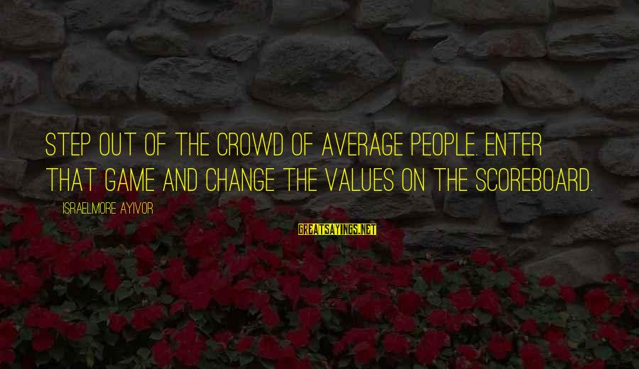 Khao Sayings By Israelmore Ayivor: Step out of the crowd of average people. Enter that game and change the values