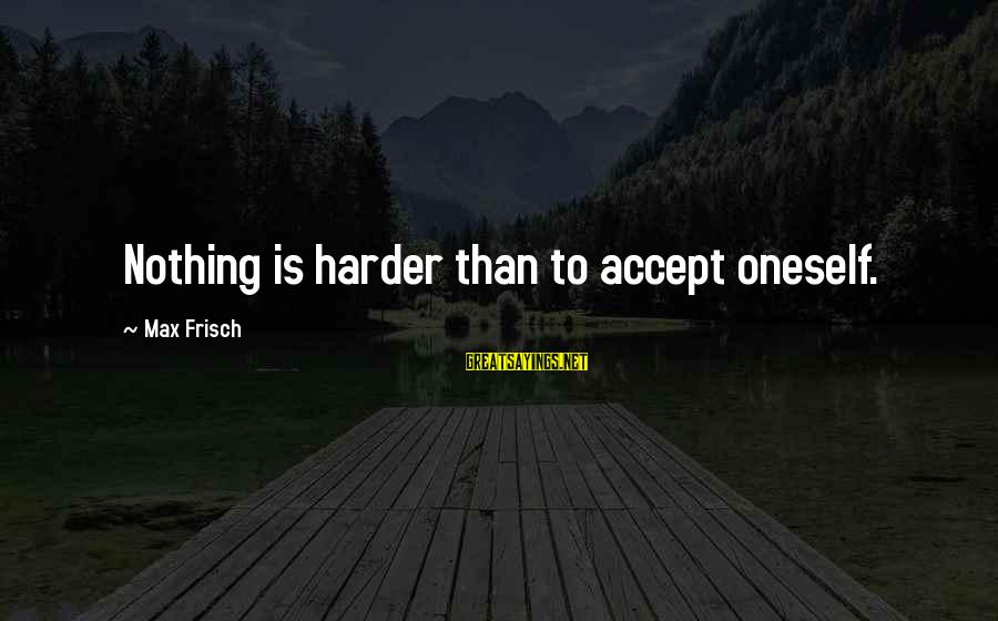Khao Sayings By Max Frisch: Nothing is harder than to accept oneself.