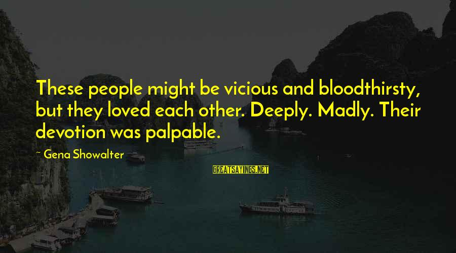 Khmer Old Sayings By Gena Showalter: These people might be vicious and bloodthirsty, but they loved each other. Deeply. Madly. Their