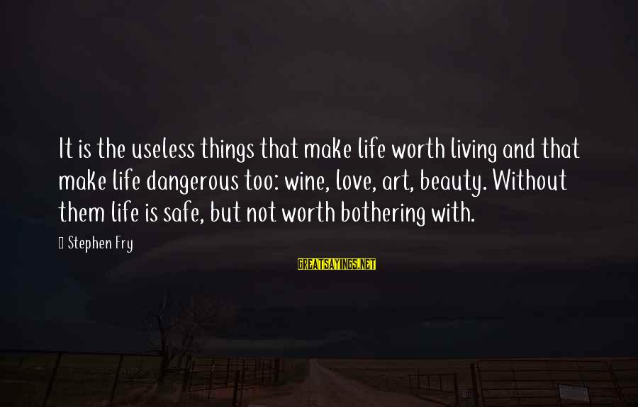 Khmer Old Sayings By Stephen Fry: It is the useless things that make life worth living and that make life dangerous