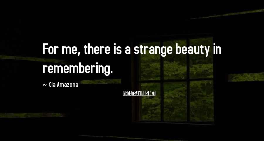Kia Amazona Sayings: For me, there is a strange beauty in remembering.