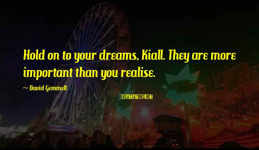 Kiall Sayings By David Gemmell: Hold on to your dreams, Kiall. They are more important than you realise.