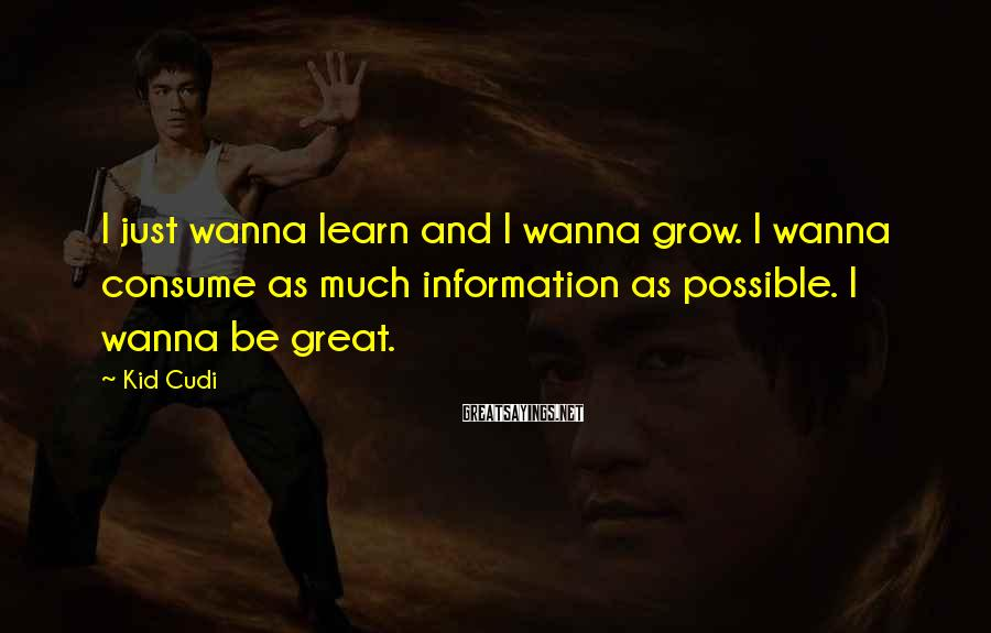 Kid Cudi Sayings: I just wanna learn and I wanna grow. I wanna consume as much information as