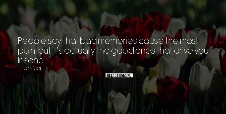 Kid Cudi Sayings: People say that bad memories cause the most pain, but it's actually the good ones
