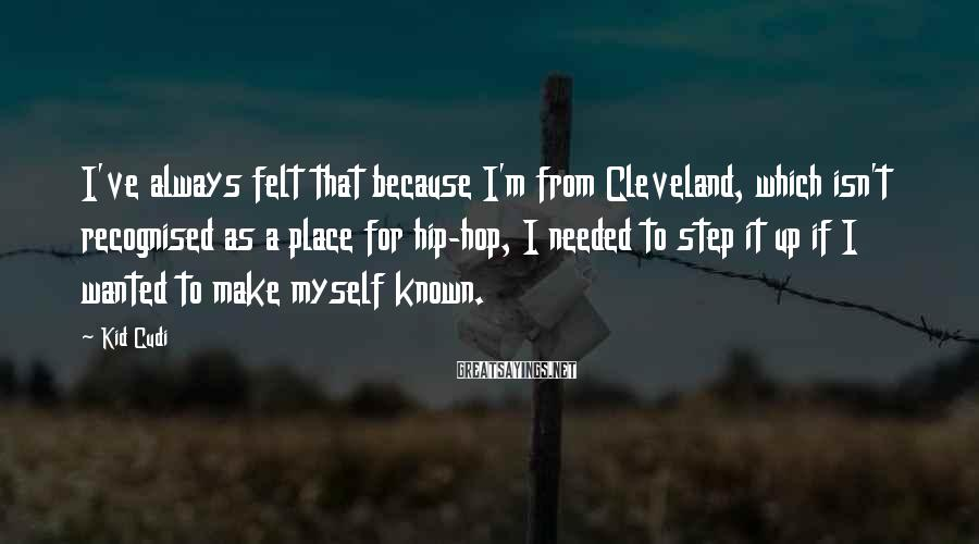 Kid Cudi Sayings: I've always felt that because I'm from Cleveland, which isn't recognised as a place for