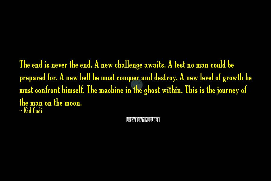 Kid Cudi Sayings: The end is never the end. A new challenge awaits. A test no man could