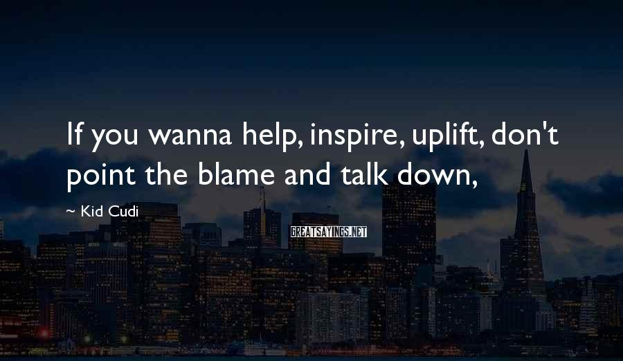 Kid Cudi Sayings: If you wanna help, inspire, uplift, don't point the blame and talk down,