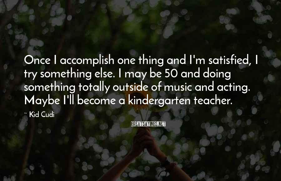 Kid Cudi Sayings: Once I accomplish one thing and I'm satisfied, I try something else. I may be