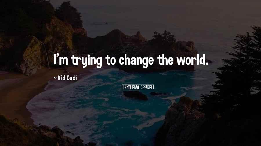 Kid Cudi Sayings: I'm trying to change the world.