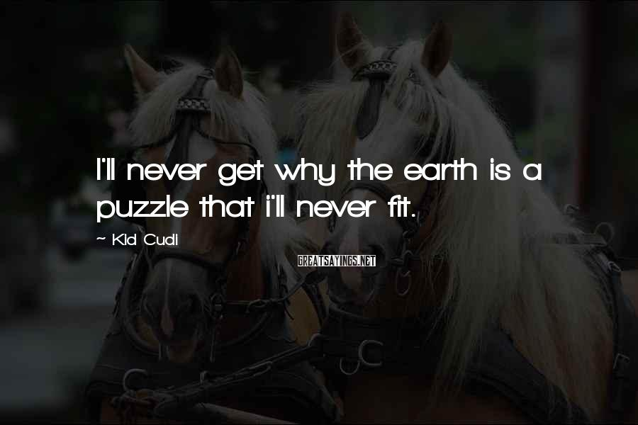 Kid Cudi Sayings: I'll never get why the earth is a puzzle that i'll never fit.